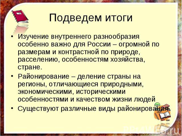 Подведем итоги Изучение внутреннего разнообразия особенно важно для России – огромной по размерам и контрастной по природе, расселению, особенностям хозяйства, стране. Районирование – деление страны на регионы, отличающиеся природными, экономическим…
