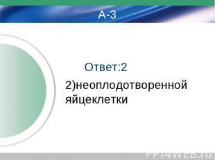 Ответ:2 2)неоплодотворенной яйцеклетки