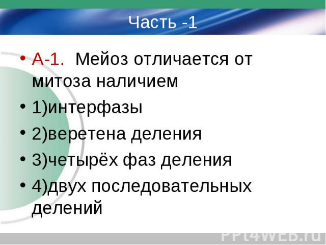 Часть -1 А-1. Мейоз отличается от митоза наличием 1)интерфазы 2)веретена деления 3)четырёх фаз деления 4)двух последовательных делений