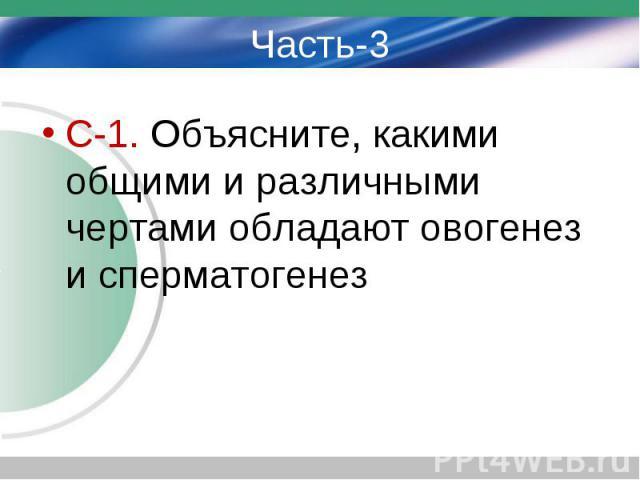Часть-3 С-1. Объясните, какими общими и различными чертами обладают овогенез и сперматогенез
