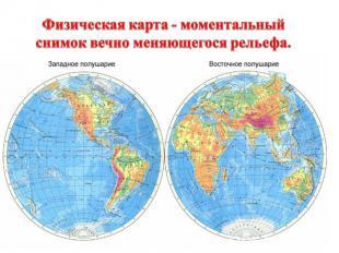 Физическая карта - моментальный снимок вечно меняющегося рельефа.