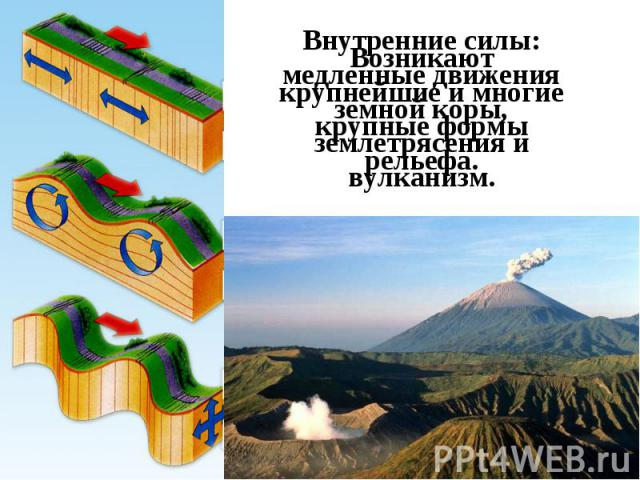 Возникают крупнейшие и многие крупные формы рельефа. Внутренние силы: медленные движения земной коры, землетрясения и вулканизм.