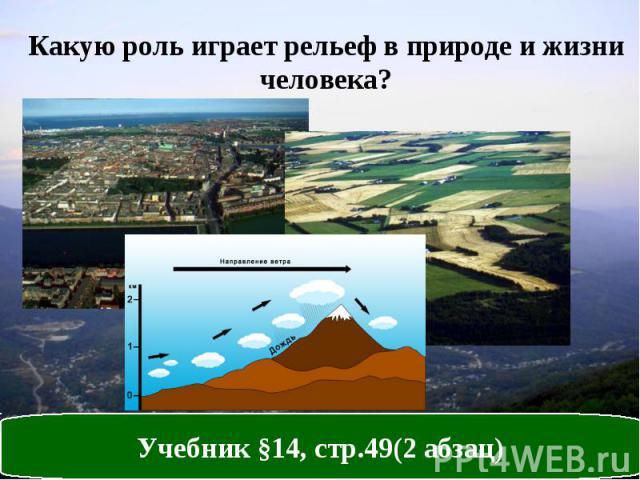 Какую роль играет рельеф в природе и жизни человека? Учебник §14, стр.49(2 абзац)