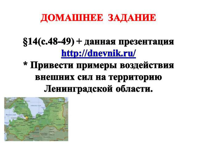 ДОМАШНЕЕ ЗАДАНИЕ §14(с.48-49) + данная презентация http://dnevnik.ru/ * Привести примеры воздействия внешних сил на территорию Ленинградской области.