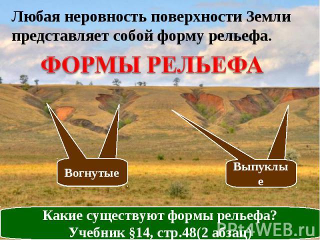 Любая неровность поверхности Земли представляет собой форму рельефа. ФОРМЫ РЕЛЬЕФА Какие существуют формы рельефа? Учебник §14, стр.48(2 абзац)