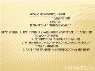 """Урок с мультимедийной поддержкой 6 класс Тема урока """" English meals """" Цели урока"""