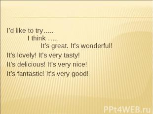 I'd like to try….. I think ….. It's great. It's wonderful! It's lovely! It's ver