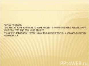 Pupils' projects. Teacher: At home you were to make projects. Now come here, ple