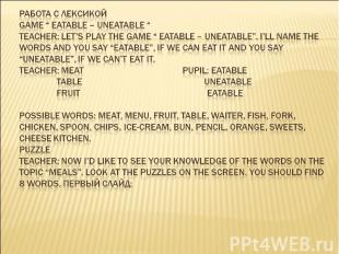 """Работа с лексикой Game """" Eatable – Uneatable """" Teacher: Let's play the game """" Ea"""