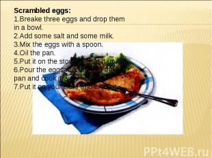 Scrambled eggs: 1.Breake three eggs and drop them in a bowl. 2.Add some salt and