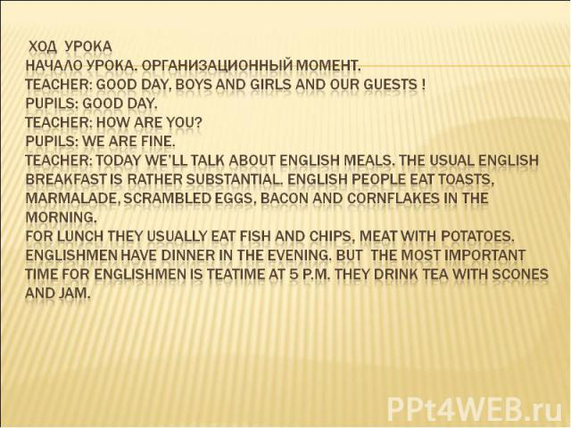 ХОД УРОКА Начало урока. Организационный момент. Teacher: Good day, boys and girls and our guests ! Pupils: Good day. Teacher: How are you? Pupils: We are fine. Teacher: Today we'll talk about English meals. The usual English breakfast is rather subs…