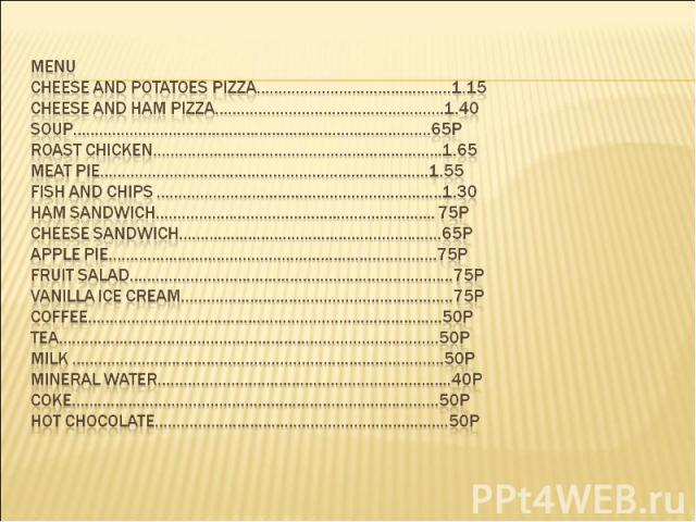 MENU Cheese and potatoes pizza………………………………………1.15 Cheese and ham pizza……………………………………………..1.40 Soup………………………………………………………………………..65p Roast Chicken………………………………………………………….1.65 Meat Pie………………………………………………………………….1.55 Fish and Chips …………………………………………………………1…