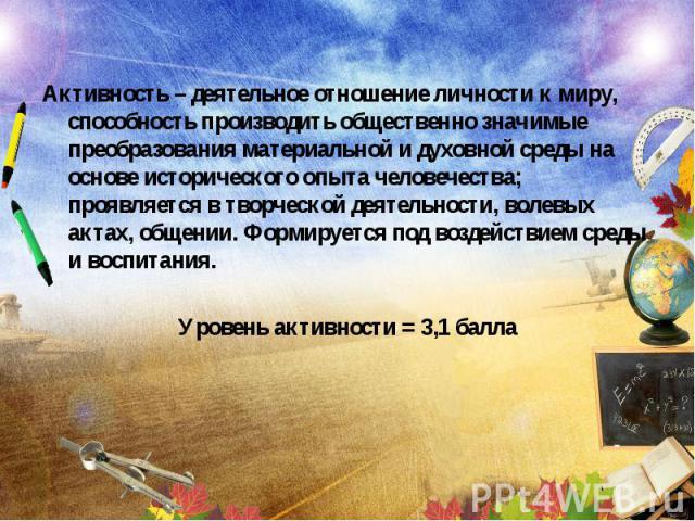 Активность – деятельное отношение личности к миру, способность производить общественно значимые преобразования материальной и духовной среды на основе исторического опыта человечества; проявляется в творческой деятельности, волевых актах, общении. Ф…