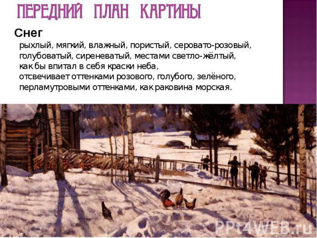 Передний план картины Снег рыхлый, мягкий, влажный, пористый, серовато-розовый, голубоватый, сиреневатый, местами светло-жёлтый, как бы впитал в себя краски неба, отсвечивает оттенками розового, голубого, зелёного, перламутровыми оттенками, как рако…