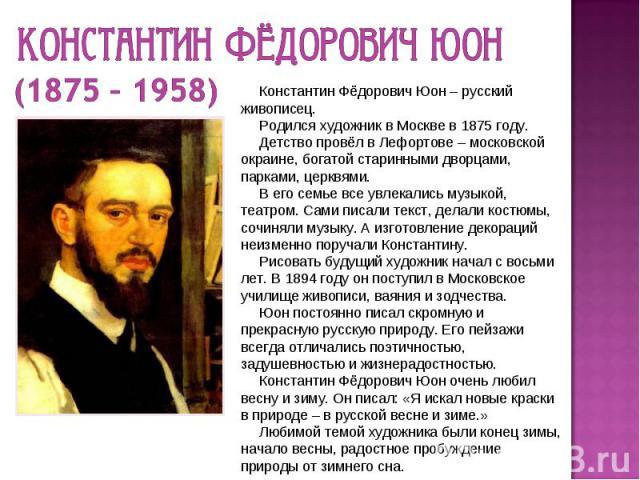 Константин Фёдорович Юон (1875 – 1958) Константин Фёдорович Юон – русский живописец. Родился художник в Москве в 1875 году. Детство провёл в Лефортове – московской окраине, богатой старинными дворцами, парками, церквями. В его семье все увлекались м…