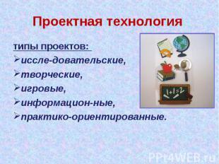 Проектная технология типы проектов: иссле довательские, творческие, игровые, инф