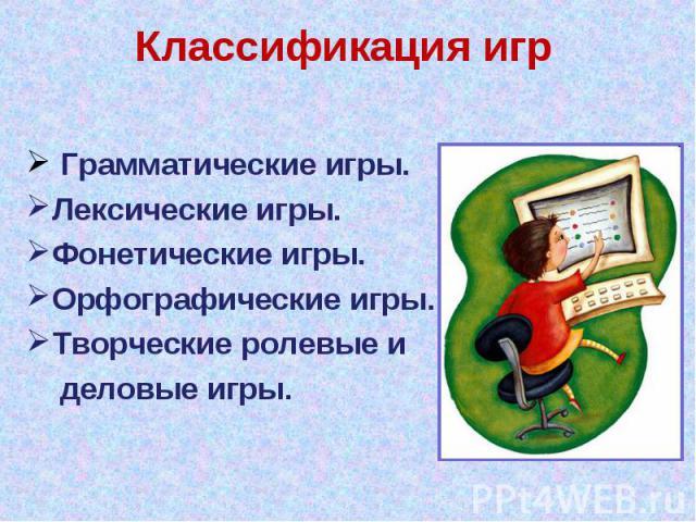 Классификация игр Грамматические игры. Лексические игры. Фонетические игры. Орфографические игры. Творческие ролевые и деловые игры.