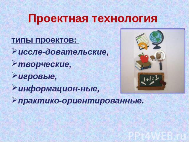 Проектная технология типы проектов: иссле довательские, творческие, игровые, информацион ные, практико-ориентированные.