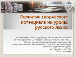 Развитие творческого потенциала на уроках русского языка Школа должна учить труд