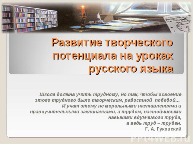 Развитие творческого потенциала на уроках русского языка Школа должна учить трудному, но так, чтобы освоение этого трудного было творческим, радостной победой… И учат этому не моральными наставлениями и нравоучительными заклинаниями, а трудом, насто…