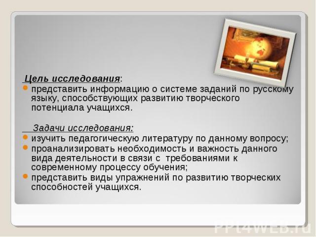 Цель исследования: представить информацию о системе заданий по русскому языку, способствующих развитию творческого потенциала учащихся.  Задачи исследования: изучить педагогическую литературу по данному вопросу; проанализировать необходимость и важ…