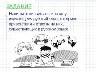 ЗАДАНИЕ Напишите письмо англичанину, изучающему русский язык, о формах приветств