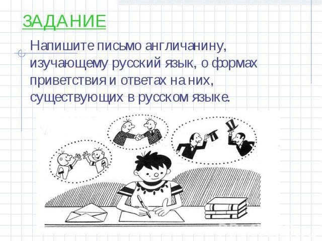 ЗАДАНИЕ Напишите письмо англичанину, изучающему русский язык, о формах приветствия и ответах на них, существующих в русском языке.