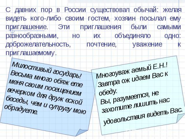С давних пор в России существовал обычай: желая видеть кого-либо своим гостем, хозяин посылал ему приглашение. Эти приглашения были самыми разнообразными, но их объединяло одно: доброжелательность, почтение, уважение к приглашаемому. Милостивый госу…
