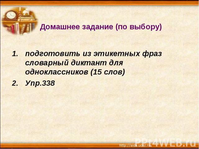 Домашнее задание (по выбору) подготовить из этикетных фраз словарный диктант для одноклассников (15 слов) Упр.338