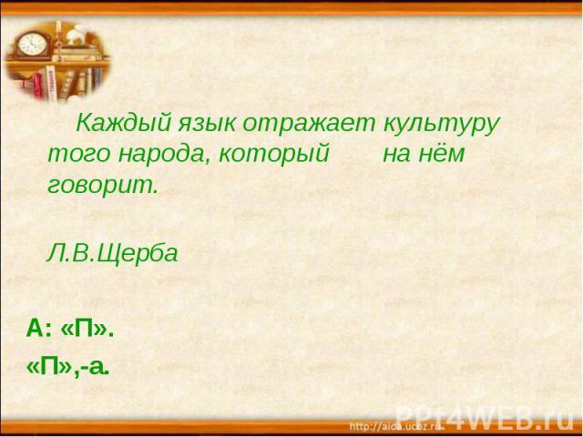Каждый язык отражает культуру того народа, который на нём говорит. Л.В.Щерба А: «П». «П»,-а.