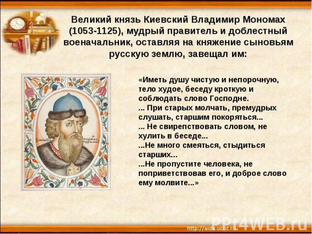 Великий князь Киевский Владимир Мономах (1053-1125), мудрый правитель и доблестный военачальник, оставляя на княжение сыновьям русскую землю, завещал им: «Иметь душу чистую и непорочную, тело худое, беседу кроткую и соблюдать слово Господне. ... При…