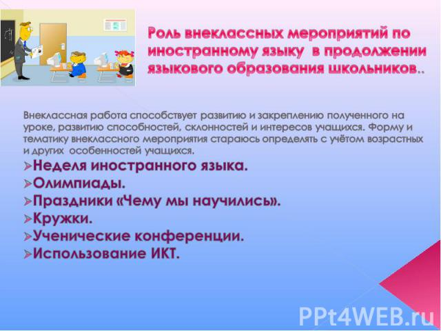 Роль внеклассных мероприятий по иностранному языку в продолжении языкового образования школьников.. Внеклассная работа способствует развитию и закреплению полученного на уроке, развитию способностей, склонностей и интересов учащихся. Форму и тематик…
