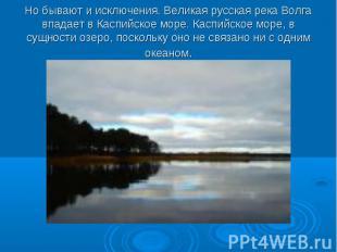 Но бывают и исключения. Великая русская река Волга впадает в Каспийское море. Ка