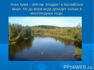 Река Кума – 809 км. Впадает в Каспийское море. Но до моря вода доходит только в