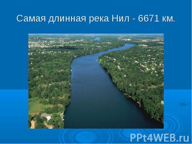 Самая длинная река Нил - 6671 км.