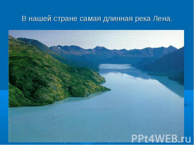 В нашей стране самая длинная река Лена.