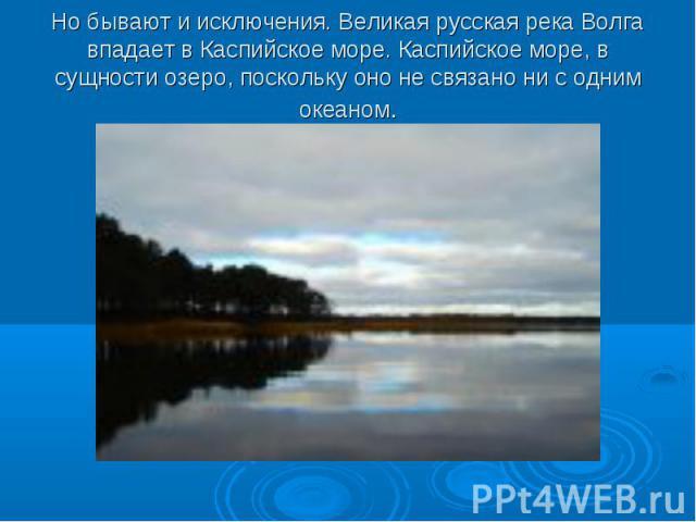 Но бывают и исключения. Великая русская река Волга впадает в Каспийское море. Каспийское море, в сущности озеро, поскольку оно не связано ни с одним океаном.