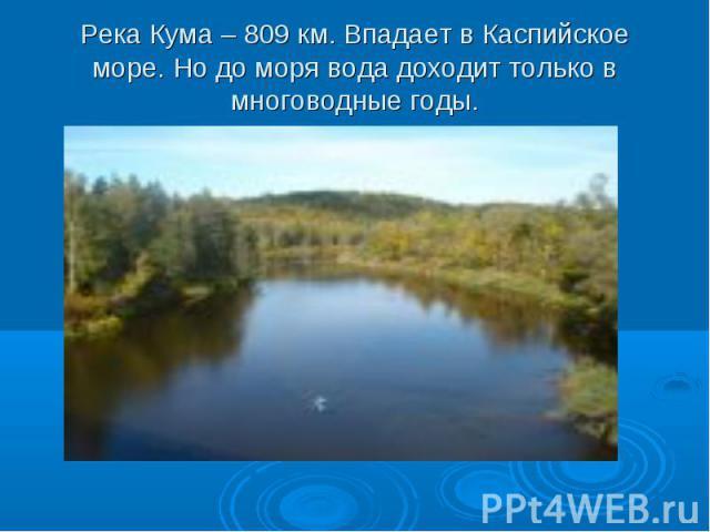 Река Кума – 809 км. Впадает в Каспийское море. Но до моря вода доходит только в многоводные годы.