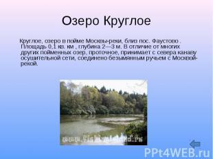 Озеро Круглое Круглое, озеро в пойме Москвы-реки, близ пос. Фаустово . Площадь 0