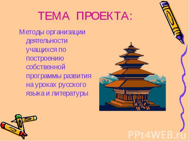 ТЕМА ПРОЕКТА: Методы организации деятельности учащихся по построению собственной программы развития на уроках русского языка и литературы