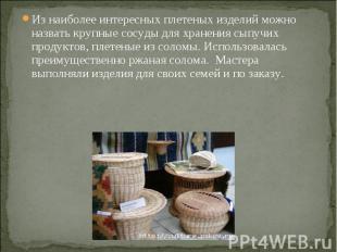 Из наиболее интересных плетеных изделий можно назвать крупные сосуды для хранени