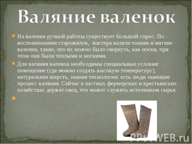 Валяние валенок На валенки ручной работы существует большой спрос. По воспоминаниям старожилов, мастера валяли тонкие и мягкие валенки, такие, что их можно было свернуть, как носки, при этом они были теплыми и носкими. Для валяния валенок необходимы…