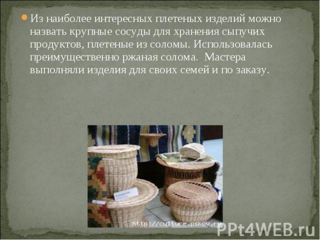 Из наиболее интересных плетеных изделий можно назвать крупные сосуды для хранения сыпучих продуктов, плетеные из соломы. Использовалась преимущественно ржаная солома. Мастера выполняли изделия для своих семей и по заказу.