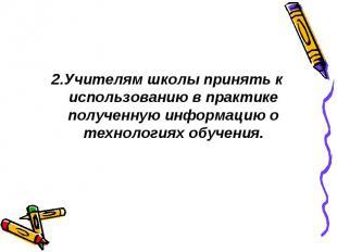 2.Учителям школы принять к использованию в практике полученную информацию о техн