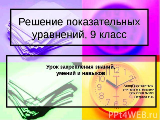 Решение показательных уравнений, 9 класс Урок закрепления знаний, умений и навыков Автор-составитель: учитель математики ГОУ СОШ №593 Петрова Н.В.