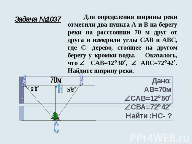 Задача №1037 Для определения ширины реки отметили два пункта А и В на берегу реки на расстоянии 70 м друг от друга и измерили углы САВ и АВС, где С- дерево, стоящее на другом берегу у кромки воды. Оказалось, что САВ=12 30 , АВС=72 42 . Найдите ширин…