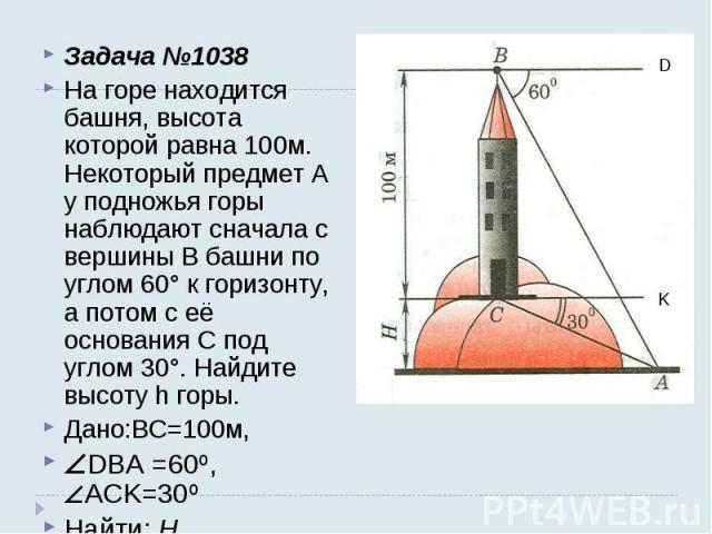 Задача №1038 На горе находится башня, высота которой равна 100м. Некоторый предмет А у подножья горы наблюдают сначала с вершины В башни по углом 60° к горизонту, а потом с её основания С под углом 30°. Найдите высоту h горы. Дано:BC=100м, DBA =60º,…