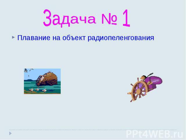 Задача № 1 Плавание на объект радиопеленгования