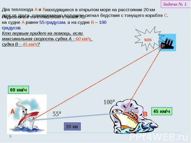 Радиопеленг по отношению к линии АВ на судне А равен 55 градусам, а на судне В – 100 градусов. Кто первым придет на помощь, если максимальная скорость судна А - 60 км/ч, судна В - 45 км/ч?