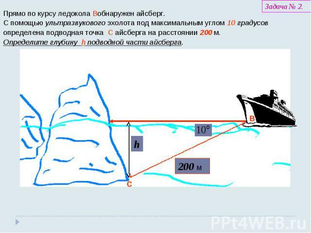 Прямо по курсу ледокола В обнаружен айсберг. С помощью ультразвукового эхолота под максимальным углом 10 градусов определена подводная точка C айсберга на расстоянии 200 м. Определите глубину h подводной части айсберга.